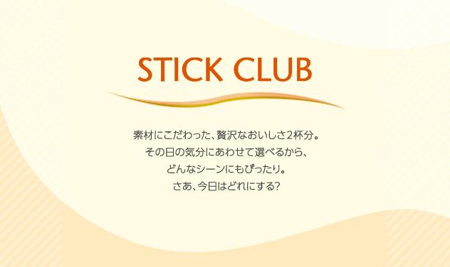 STICK CLUB - 素材にこだわった、贅沢なおいしさ2杯分。その日の気分にあわせて選べるから、どんなシーンにもぴったり。さあ、今日はどれにする?